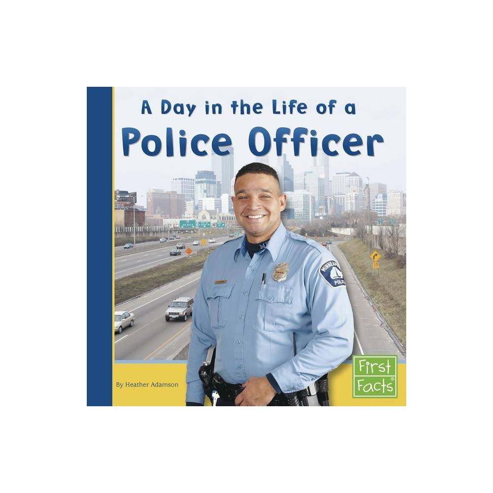 A Day In The Life Of A Police Officer First Facts Community Helpers At Work By Heather Adamson Paperback