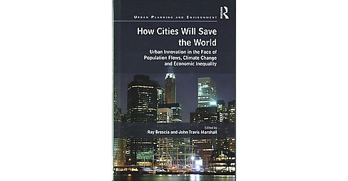 How Cities Will Save the World : Urban Innovation in the Face of Population Flows, Climate Change and - image 1 of 1