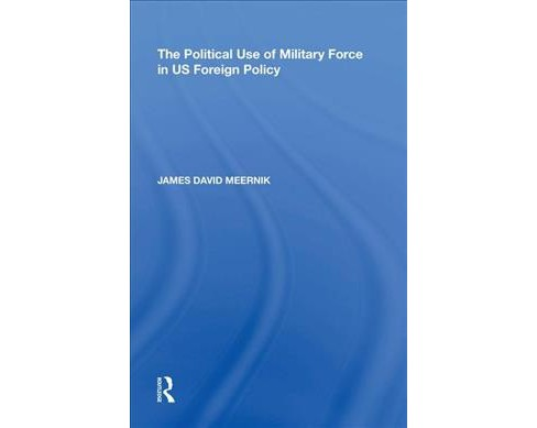 Political Use of Military Force in US Foreign Policy -  Reissue by James David Meernik (Hardcover) - image 1 of 1