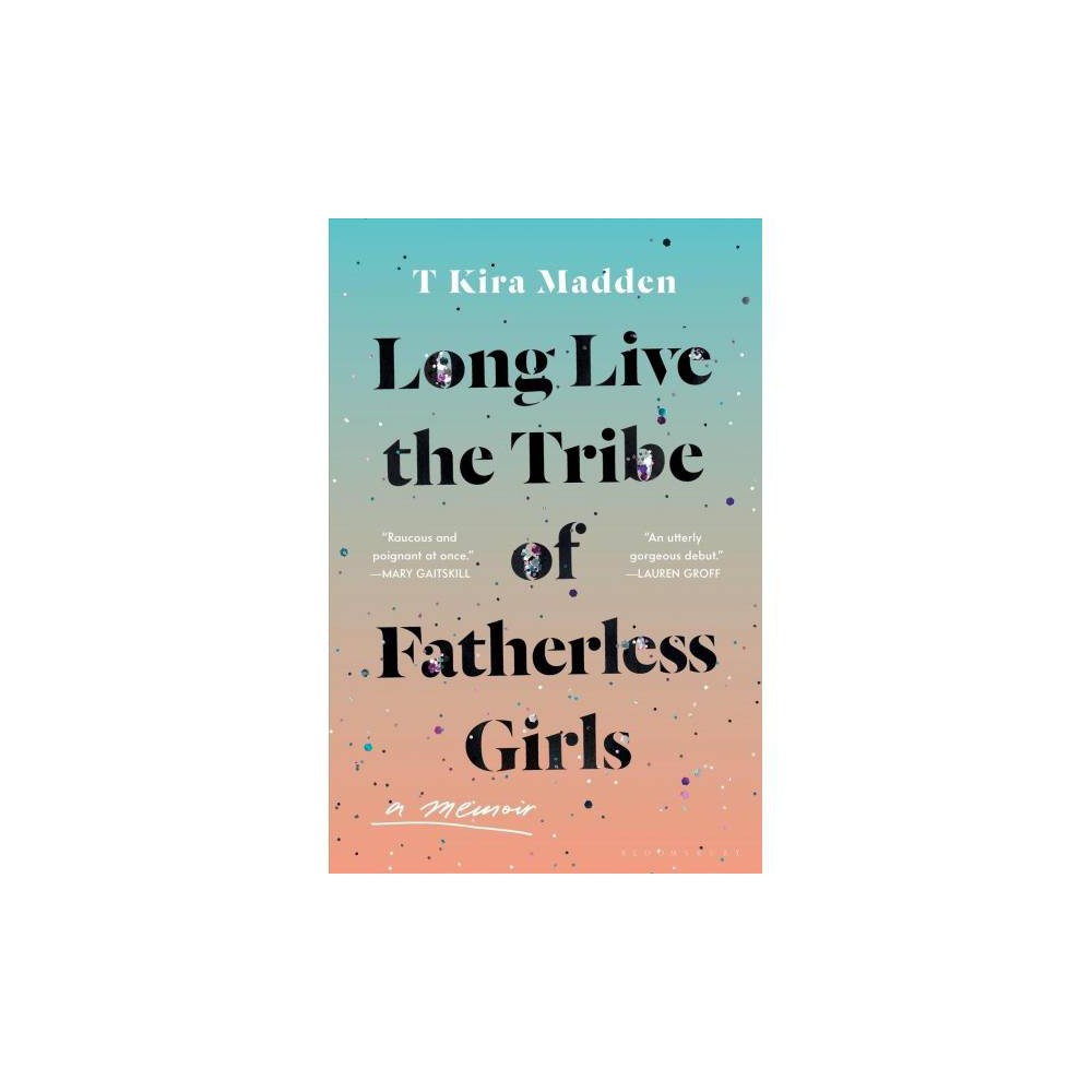Long Live the Tribe of Fatherless Girls - by T. Kira Madden (Hardcover)