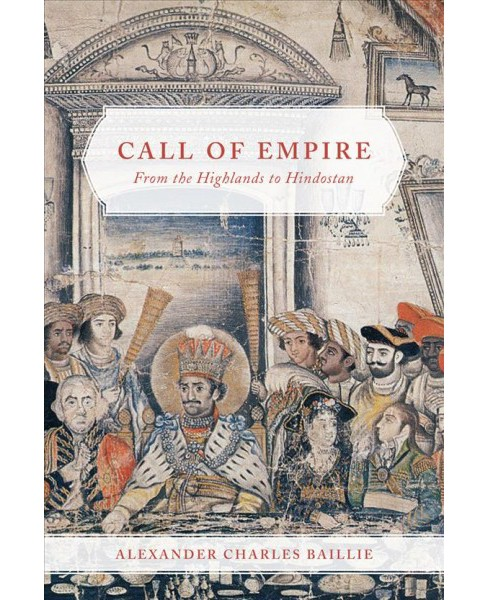 Call of Empire : From the Highlands to Hindostan (Hardcover) (Alexander Charles Baillie) - image 1 of 1