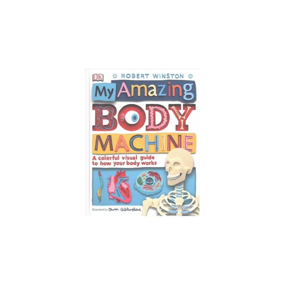My Amazing Body Machine : A Colorful Visual Guide to How Your Body Works - by Robert Winston (Hardcover)