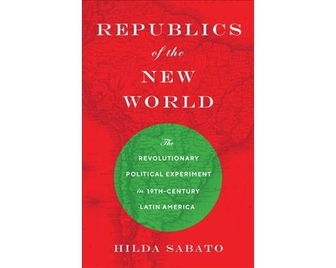 Republics of the New World : The Revolutionary Political Experiment in Nineteenth-Century Latin America - image 1 of 1