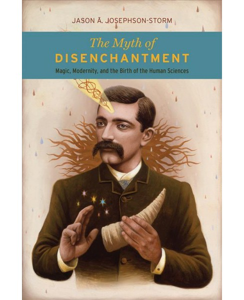 Myth of Disenchantment : Magic, Modernity, and the Birth of the Human Sciences -  (Paperback) - image 1 of 1
