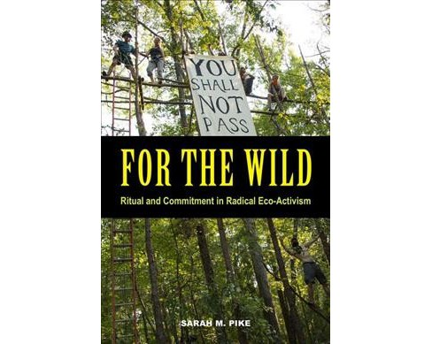 For the Wild : Ritual and Commitment in Radical Eco-Activism -  by Sarah M. Pike (Paperback) - image 1 of 1