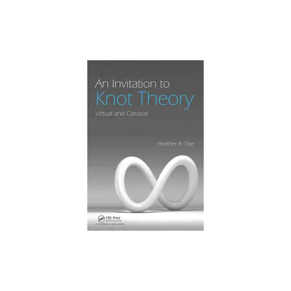 Invitation to Knot Theory : Virtual and Classical (Hardcover) (Heather A. Dye)