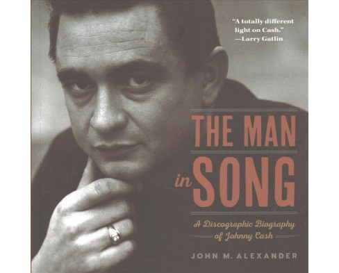 Man in Song : A Discographic Biography of Johnny Cash -  by John M. Alexander (Paperback) - image 1 of 1