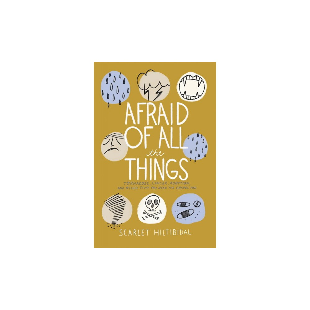 Afraid of All the Things : Tornadoes, Cancer, Adoption, and Other Stuff You Need the Gospel for
