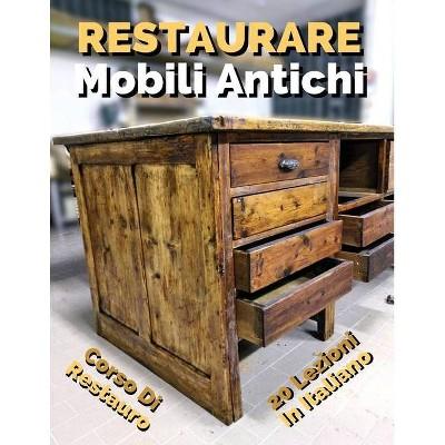 Libro in Italiano Per Imparare a Restaurare Mobili Antichi - Corso Di Restauro Fai Da Te - Self Help - (Paperback)