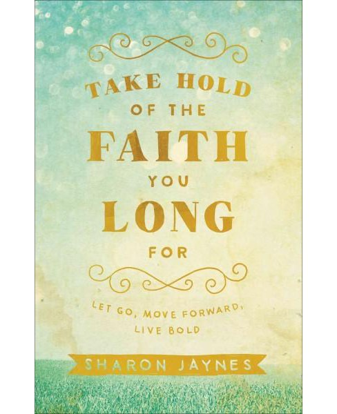 Take Hold of the Faith You Long For : Let Go, Move Forward, Live Bold (Paperback) (Sharon Jaynes) - image 1 of 1