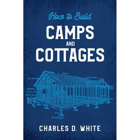 How to Build Camps and Cottages - by  Charles D White (Paperback) - image 1 of 1