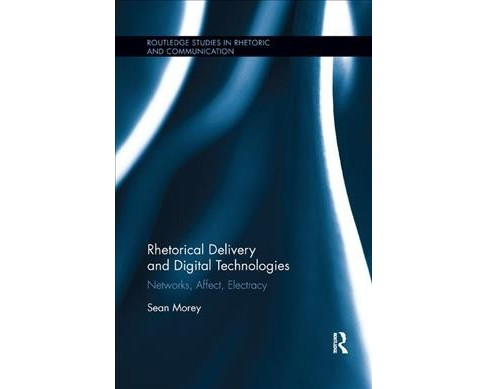 Rhetorical Delivery and Digital Technologies : Networks, Affect, Electracy (Paperback) (Sean Morey) - image 1 of 1