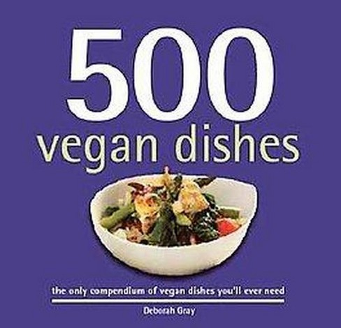 500 Vegan Dishes : The Only Compendium of Vegan Dishes You'll Ever Need (Hardcover) (Deborah Gray) - image 1 of 1