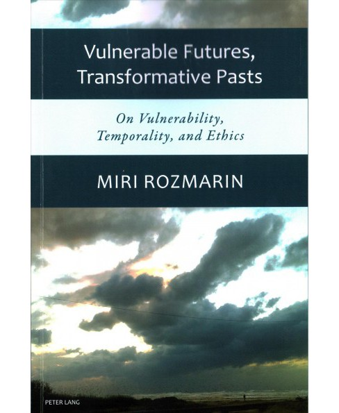 Vulnerable Futures, Transformative Pasts : On Vulnerability, Temporality, and Ethics (Paperback) (Miri - image 1 of 1