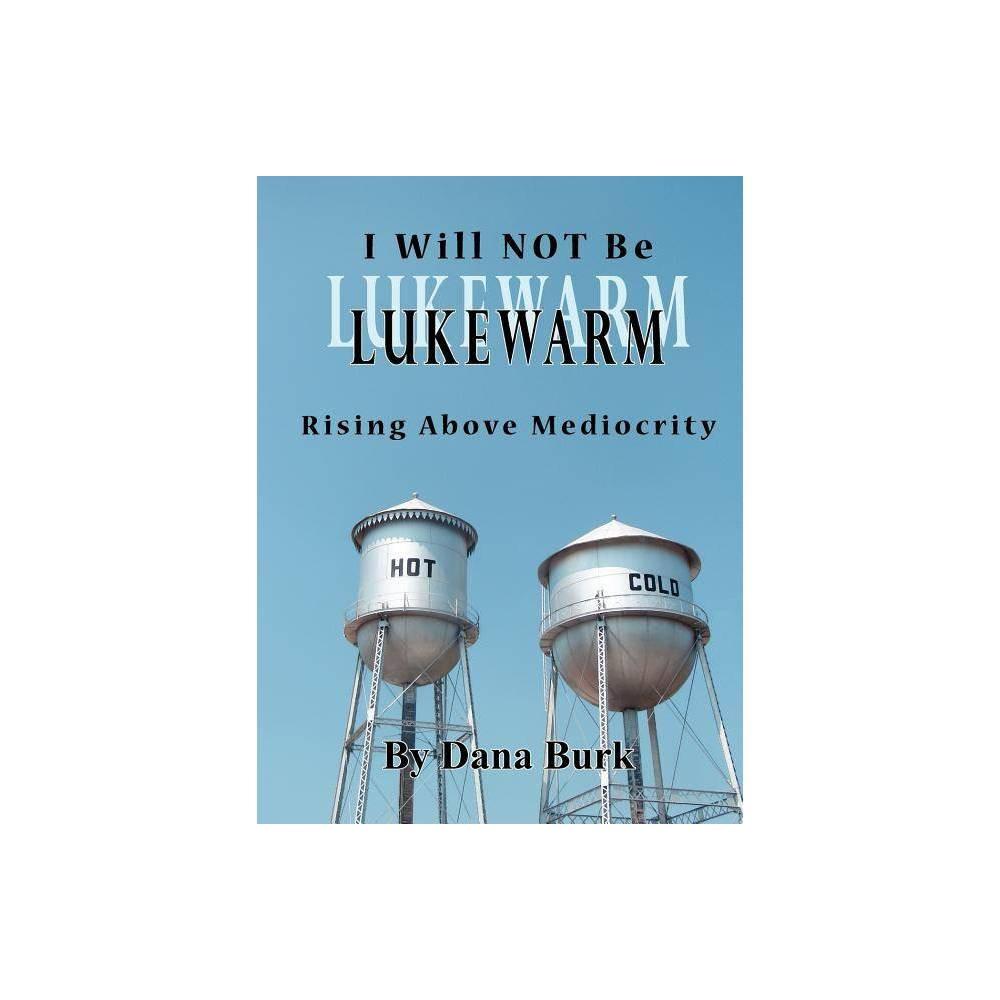 I Will Not Be Lukewarm By Dana Burk Paperback