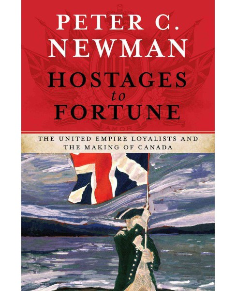 Hostages to Fortune : The United Empire Loyalists and the Making of Canada (Hardcover) (Peter C. Newman) - image 1 of 1