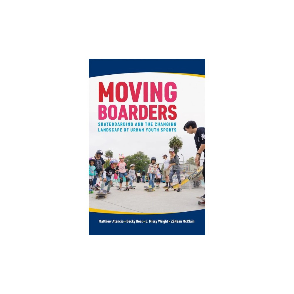 Moving Boarders : Skateboarding and the Changing Landscape of Urban Youth Sports - (Hardcover)