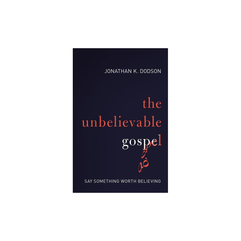 Unbelievable Gospel : Say Something Worth Believing - by Jonathan K. Dodson (Paperback)