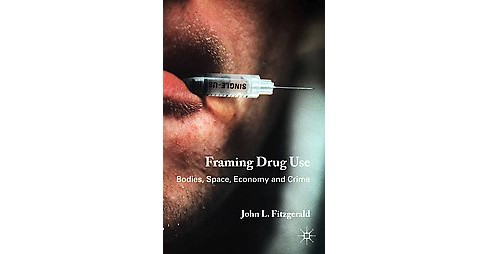 Framing Drug Use : Bodies, Space, Economy and Crime (Hardcover) (John L. Fitzgerald) - image 1 of 1