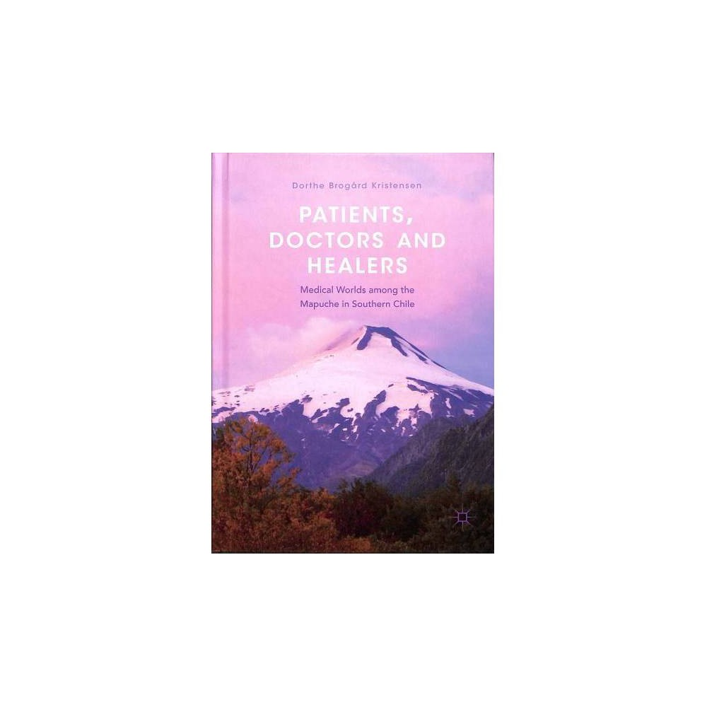 Patients, Doctors and Healers : Medical Worlds Among the Mapuche in Southern Chile - (Hardcover)