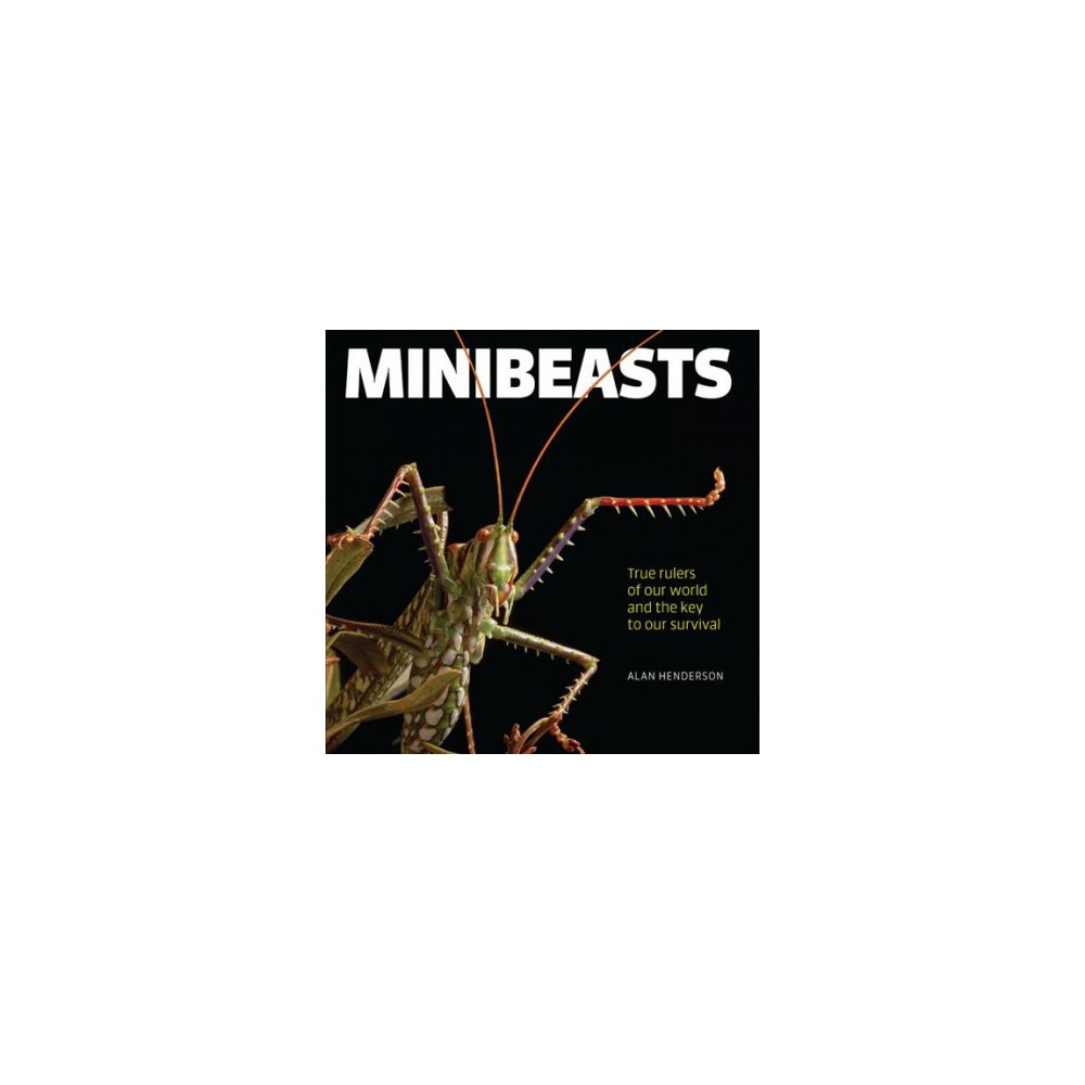 Minibeasts : True Rulers of Our World and the Key to Our Survival - by Alan Henderson (Hardcover)