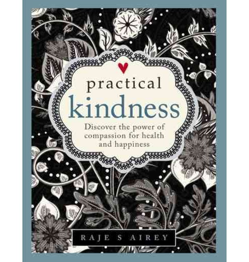 Practical Kindness : Develop the Power of Compassion for Health and Happiness (Hardcover) (Raje S. - image 1 of 1