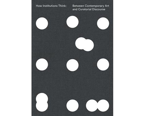 How Institutions Think : Between Contemporary Art and Curatorial Discourse -  (Paperback) - image 1 of 1
