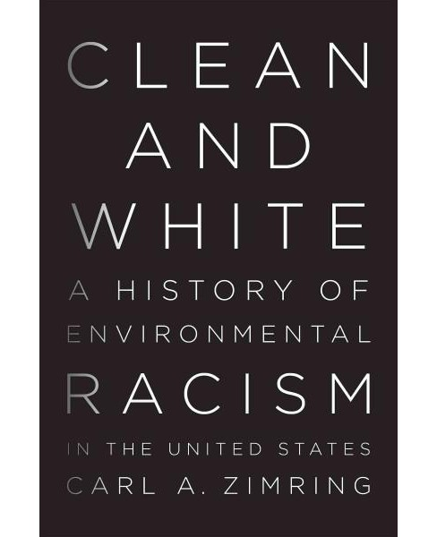 Clean and White : A History of Environmental Racism in the United States (Hardcover) (Carl A. Zimring) - image 1 of 1