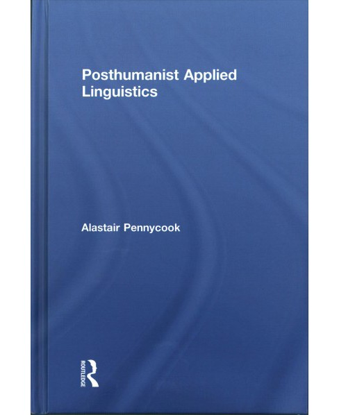 Posthumanist Applied Linguistics -  by Alastair Pennycook (Hardcover) - image 1 of 1