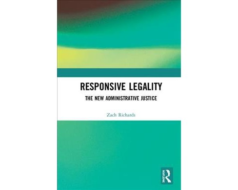 Responsive Legality : The New Administrative Justice -  by Zach Richards (Hardcover) - image 1 of 1