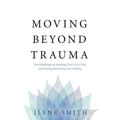 Moving Beyond Trauma - by  Ilene Smith (Paperback)