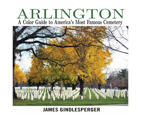 Arlington : A Color Guide to America's Most Famous Cemetery (Paperback) (James Gindlesperger) - image 1 of 1