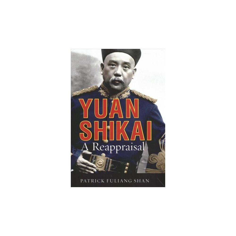 Yuan Shikai : A Reappraisal - by Patrick Fuliang Shan (Hardcover)