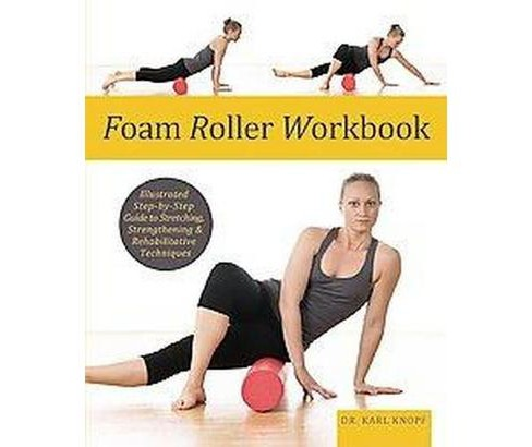 Foam Roller Workbook : Illustrated Step-by-Step Guide to Stretching, Strengthening and Rehabilitating - image 1 of 1