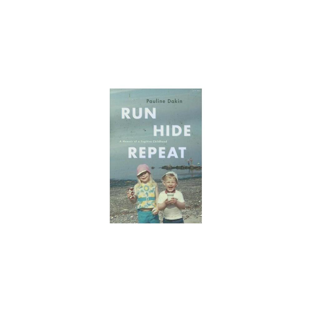Run, Hide, Repeat : A Memoir of a Fugitive Childhood - by Pauline Dakin (Paperback)