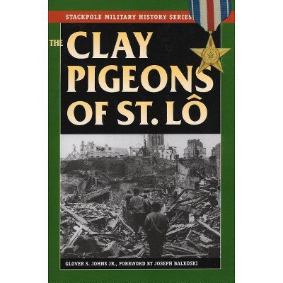 The Clay Pigeons of St. Lo - (Stackpole Military History) by  Joseph Balkoski & Glover S Johns (Paperback)