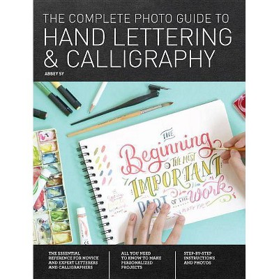 The Complete Photo Guide to Hand Lettering and Calligraphy - by  Abbey Sy (Paperback)