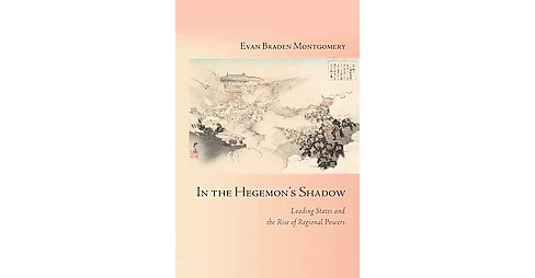 In the Hegemon's Shadow : Leading States and the Rise of Regional Powers (Hardcover) (Evan Braden - image 1 of 1
