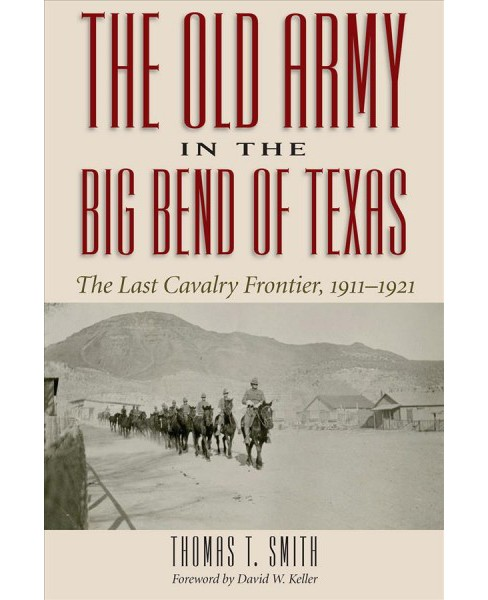 Old Army in the Big Bend of Texas : The Last Cavalry Frontier, 1911-1921 -  by Thomas Smith (Hardcover) - image 1 of 1