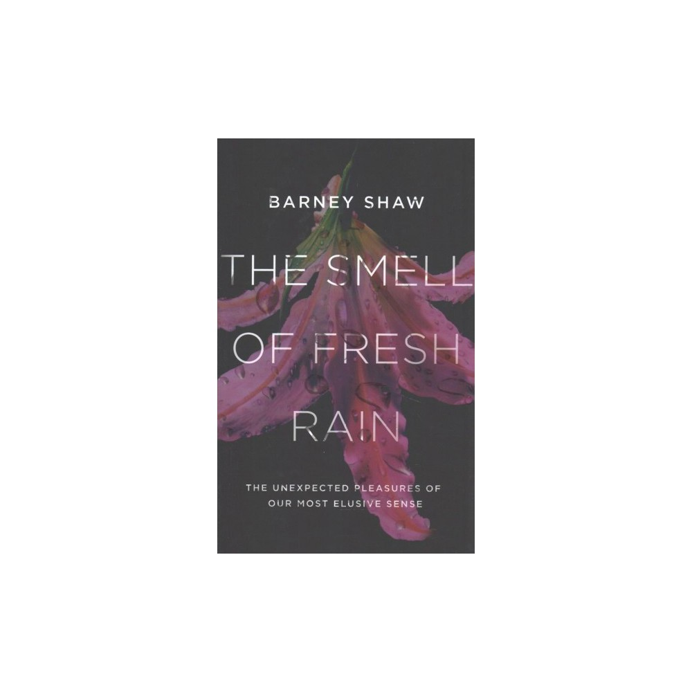 Smell of Fresh Rain : The Unexpected Pleasures of Our Most Elusive Sense - by Barney Shaw (Hardcover)