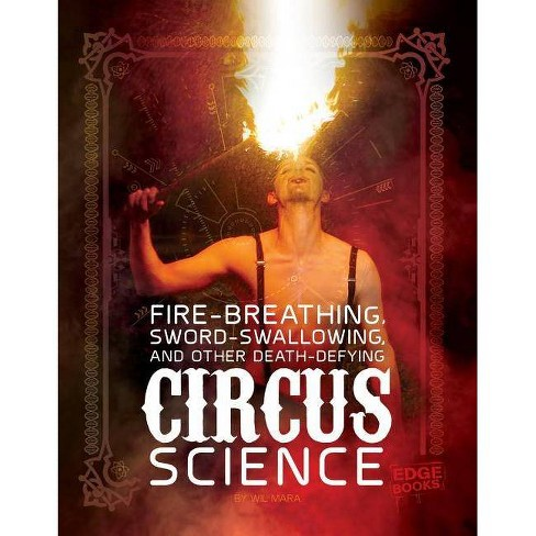 Fire Breathing, Sword Swallowing, and Other Death-Defying Circus Science - by  Wil Mara (Hardcover) - image 1 of 1