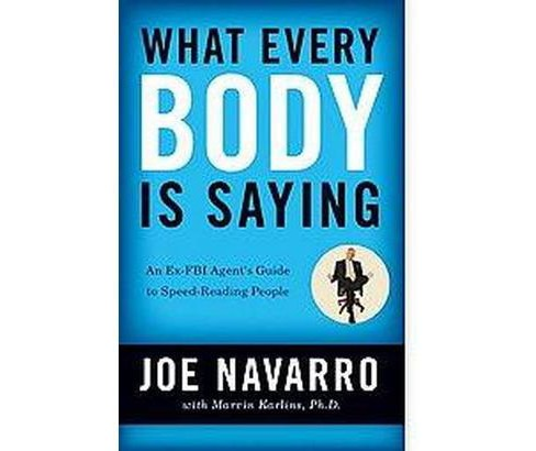 What Every Body Is Saying : An Ex-FBI Agent's Guide to Speed- Reading People (Paperback) (Joe Navarro) - image 1 of 1