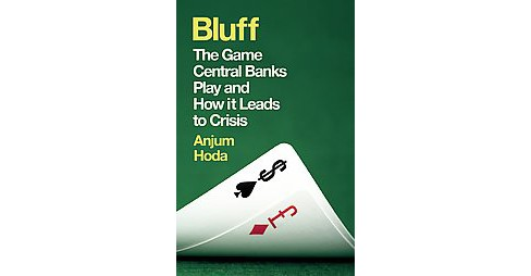 Bluff : The Game Central Banks Play and How It Leads to Crisis (Paperback) (Anjum Hoda) - image 1 of 1