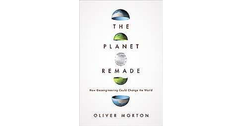 Planet Remade : How Geoengineering Could Change the World (Hardcover) (Oliver Morton) - image 1 of 1