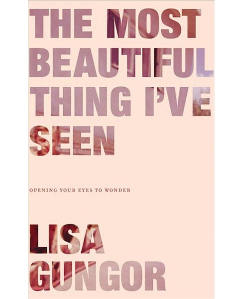 Most Beautiful Thing I've Seen : Opening Your Eyes to Wonder - Unabridged by Lisa Gungor (CD/Spoken - image 1 of 1