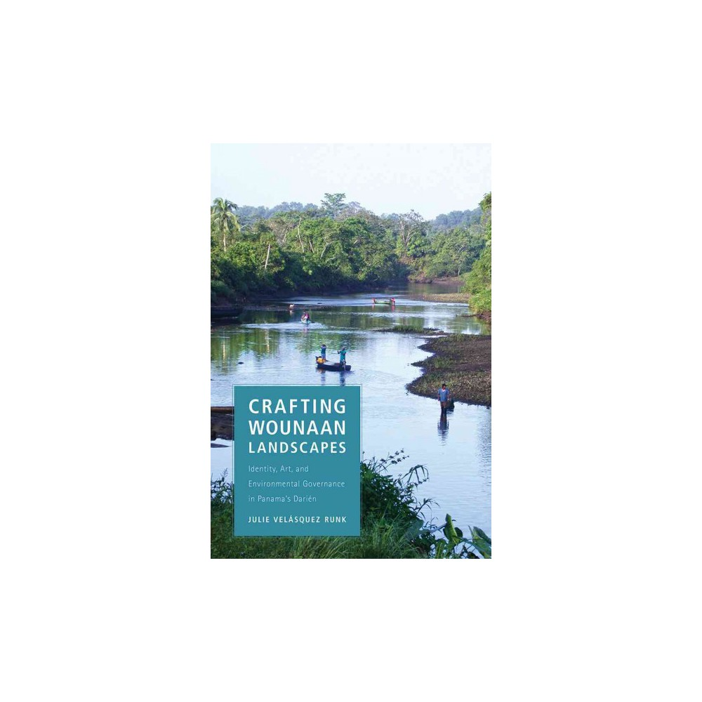Crafting Wounaan Landscapes : Identity, Art, and Environmental Governance in Panama's Darién - by