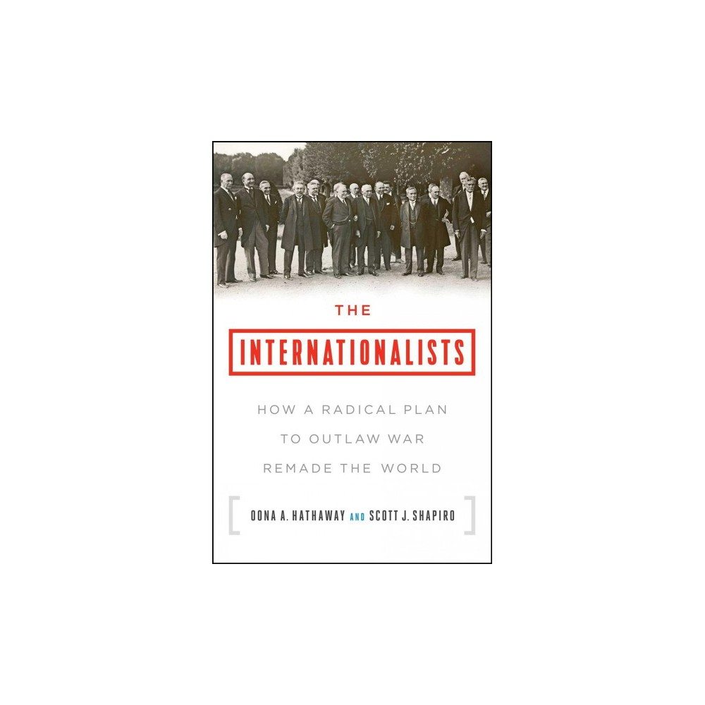 Internationalists : How a Radical Plan to Outlaw War Remade the World - (Hardcover)