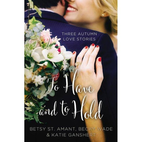 To Have and to Hold - (Year of Weddings Novella) by  Betsy St Amant & Katie Ganshert & Becky Wade - image 1 of 1