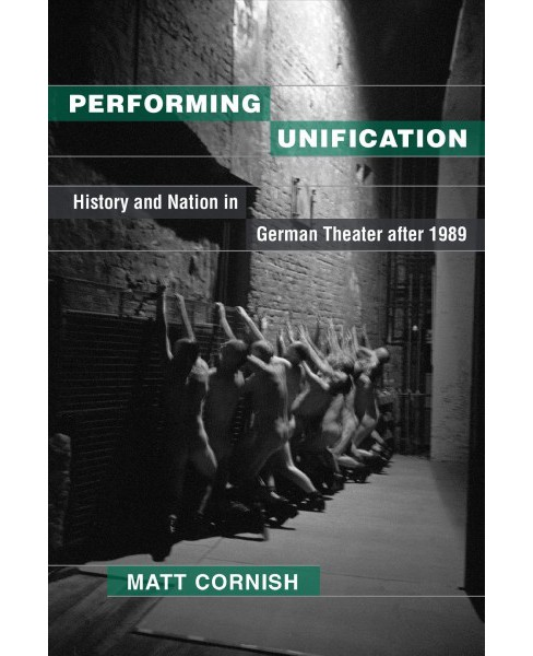 Performing Unification : History and Nation in German Theater After 1989 -  by Matt Cornish (Hardcover) - image 1 of 1