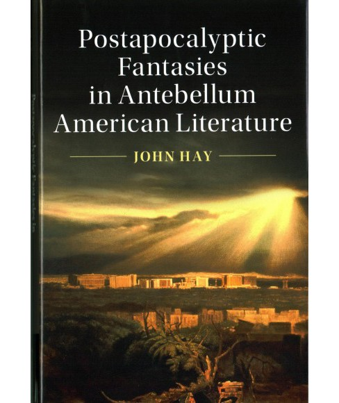 Postapocalyptic Fantasies in Antebellum American Literature -  by John Hay (Hardcover) - image 1 of 1